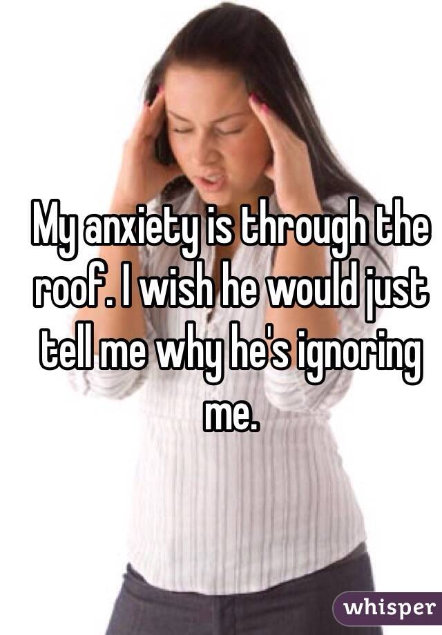 My anxiety is through the roof. I wish he would just tell me why he's ignoring me.