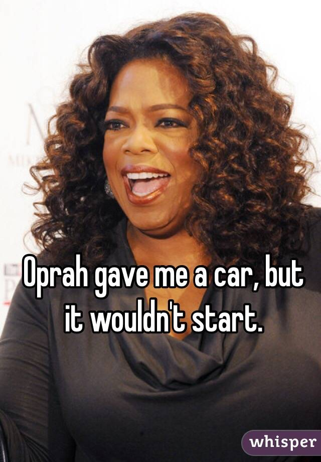 Oprah gave me a car, but it wouldn't start.