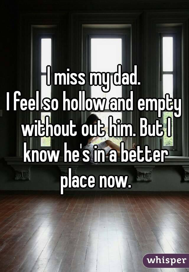 I miss my dad. I feel so hollow and empty without out him. But I know he's in a better place now.