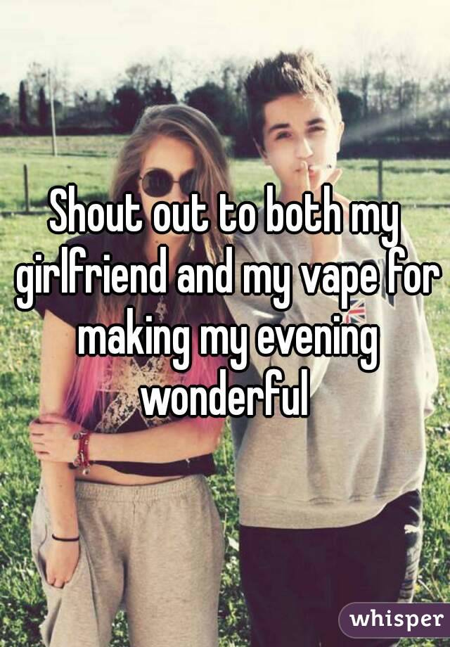 Shout out to both my girlfriend and my vape for making my evening wonderful