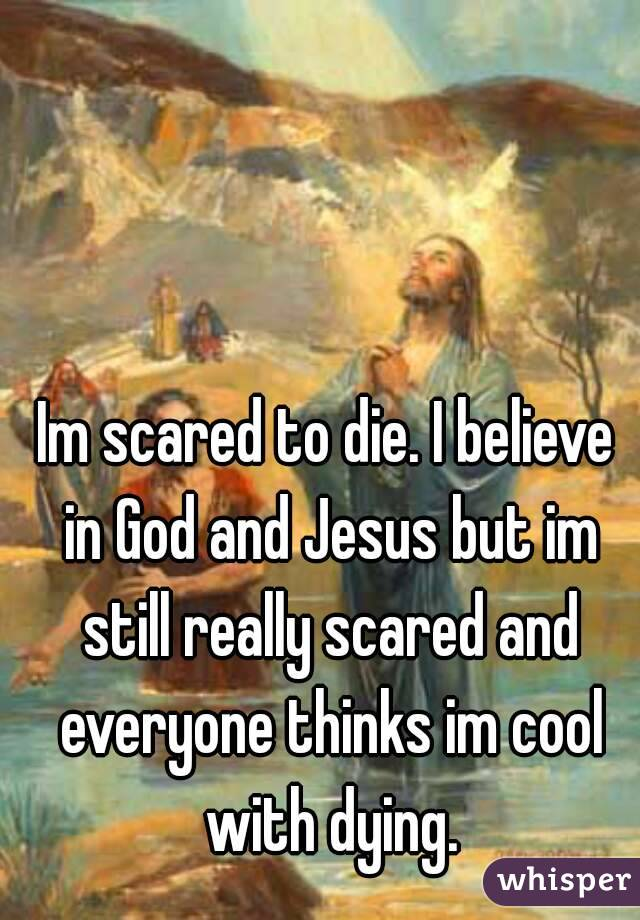 Im scared to die. I believe in God and Jesus but im still really scared and everyone thinks im cool with dying.