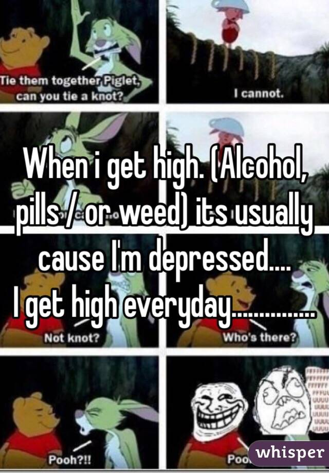 When i get high. (Alcohol, pills / or weed) its usually cause I'm depressed.... I get high everyday...............