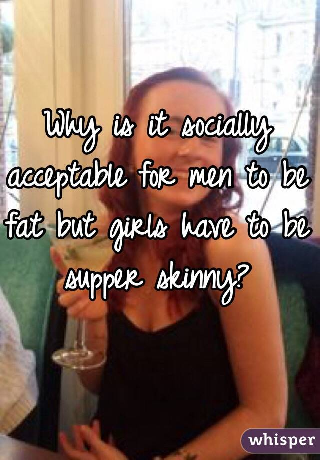 Why is it socially acceptable for men to be fat but girls have to be supper skinny?