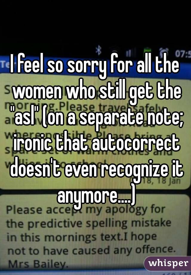 """I feel so sorry for all the women who still get the """"asl"""" (on a separate note; ironic that autocorrect doesn't even recognize it anymore....)"""