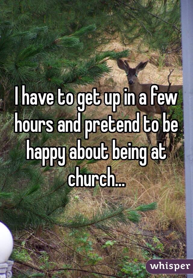 I have to get up in a few hours and pretend to be happy about being at church...