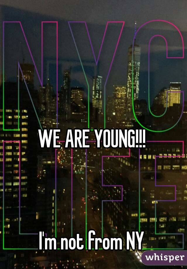 WE ARE YOUNG!!!    I'm not from NY