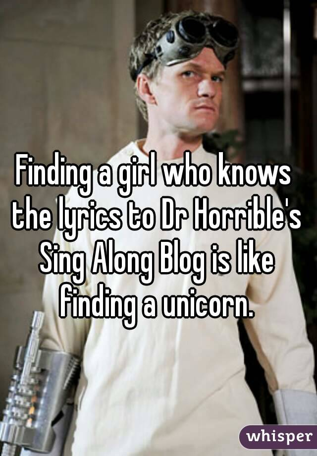 Finding a girl who knows the lyrics to Dr Horrible's Sing Along Blog is like finding a unicorn.