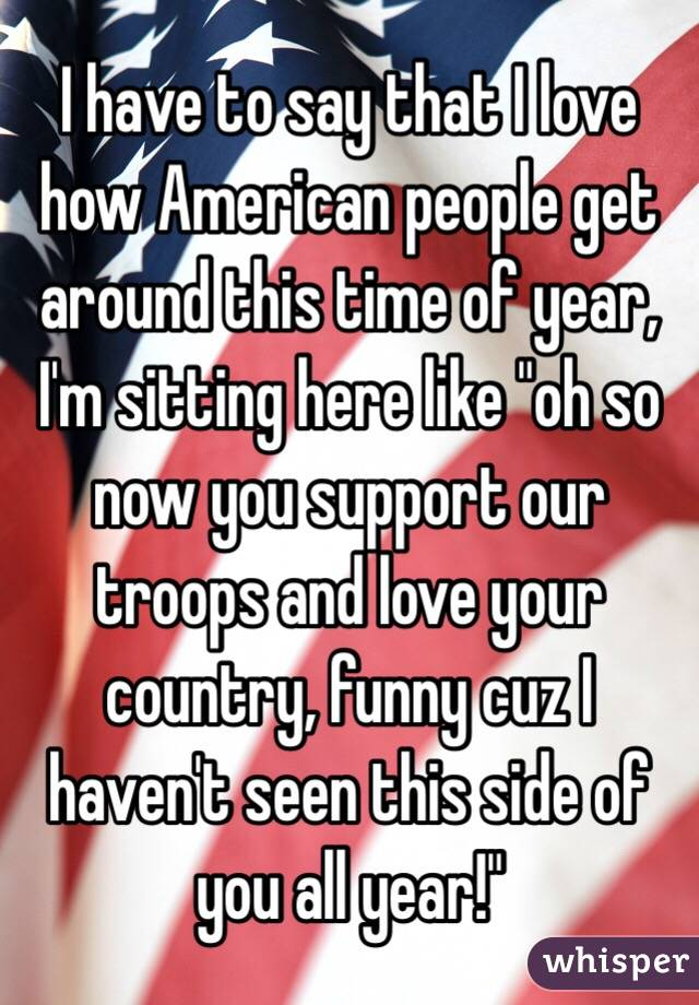 """I have to say that I love how American people get around this time of year, I'm sitting here like """"oh so now you support our troops and love your country, funny cuz I haven't seen this side of you all year!"""""""