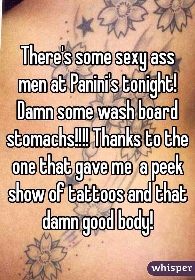 There's some sexy ass men at Panini's tonight! Damn some wash board stomachs!!!! Thanks to the one that gave me  a peek show of tattoos and that damn good body!