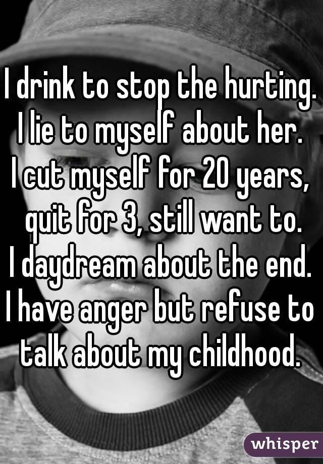 I drink to stop the hurting. I lie to myself about her. I cut myself for 20 years, quit for 3, still want to. I daydream about the end. I have anger but refuse to talk about my childhood.