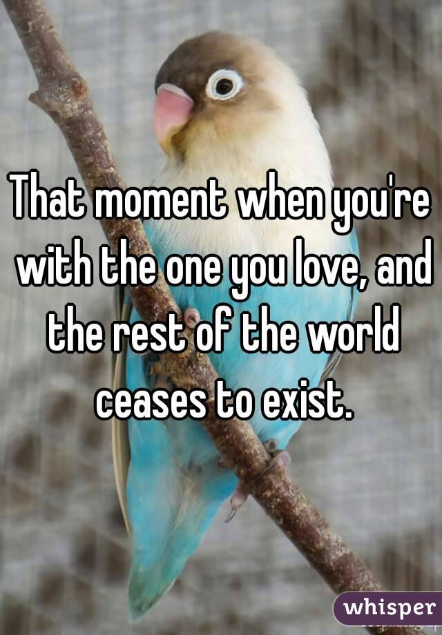 That moment when you're with the one you love, and the rest of the world ceases to exist.