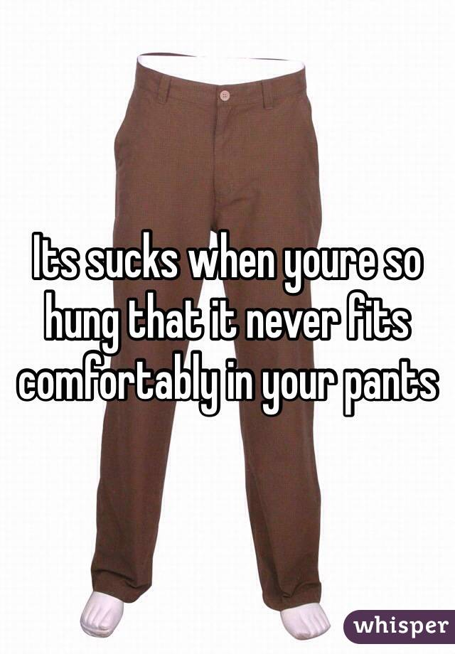 Its sucks when youre so hung that it never fits comfortably in your pants