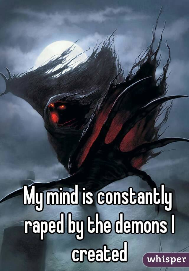 My mind is constantly raped by the demons I created