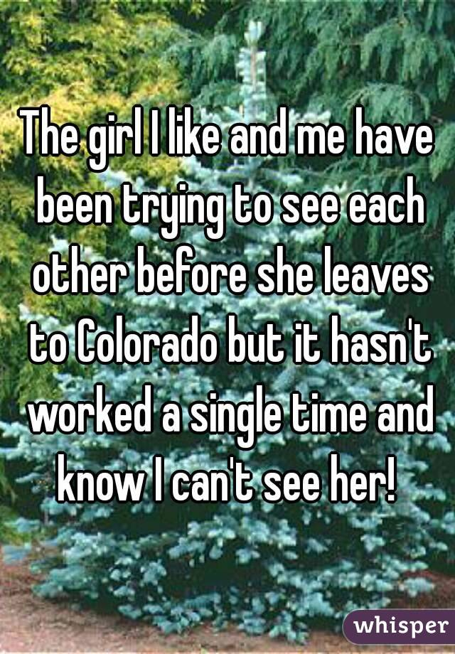 The girl I like and me have been trying to see each other before she leaves to Colorado but it hasn't worked a single time and know I can't see her!