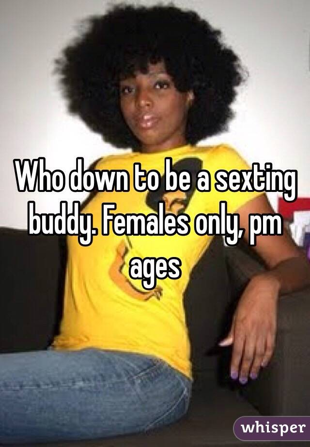 Who down to be a sexting buddy. Females only, pm ages