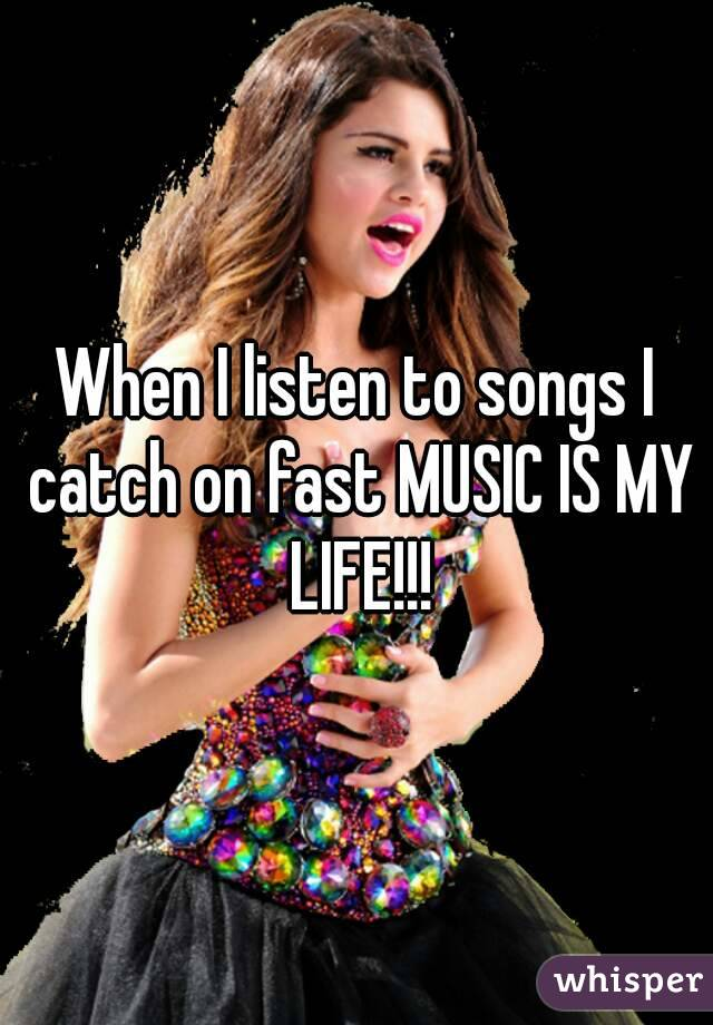 When I listen to songs I catch on fast MUSIC IS MY LIFE!!!
