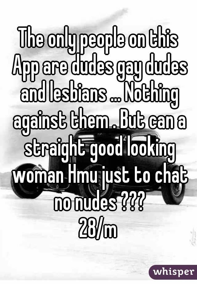 The only people on this App are dudes gay dudes and lesbians ... Nothing against them . But can a straight good looking woman Hmu just to chat no nudes ??? 28/m