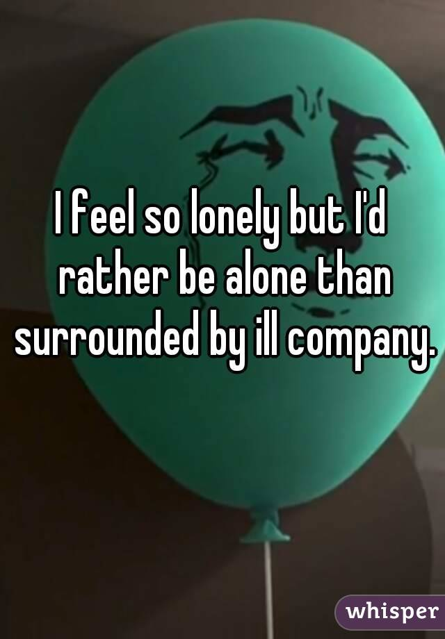 I feel so lonely but I'd rather be alone than surrounded by ill company.