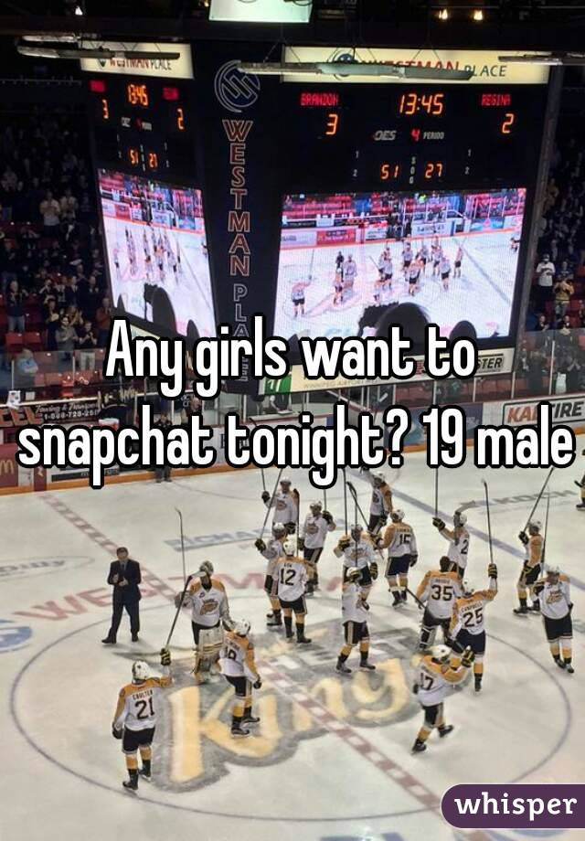Any girls want to snapchat tonight? 19 male