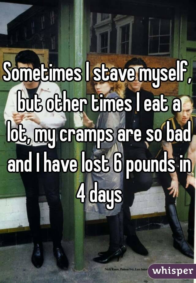 Sometimes I stave myself, but other times I eat a lot, my cramps are so bad and I have lost 6 pounds in 4 days
