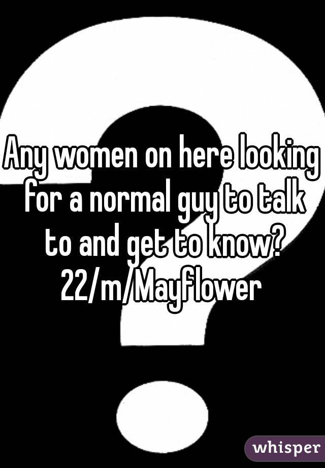 Any women on here looking for a normal guy to talk to and get to know? 22/m/Mayflower