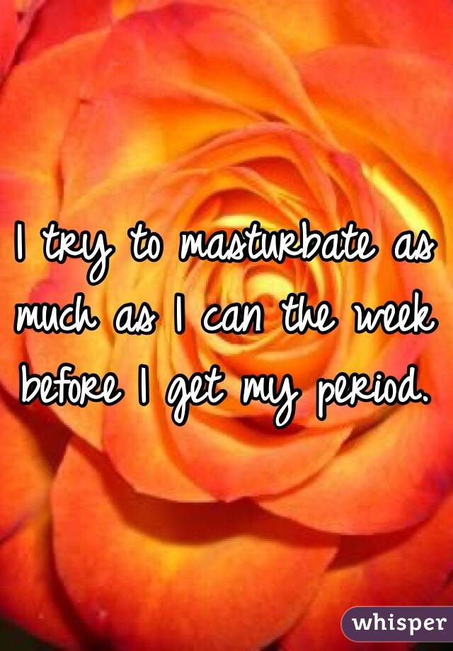I try to masturbate as much as I can the week before I get my period.