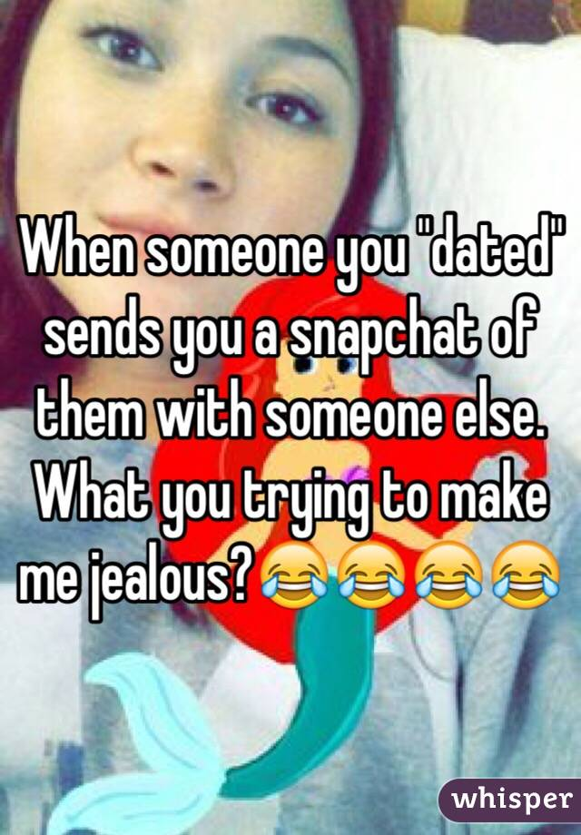 """When someone you """"dated"""" sends you a snapchat of them with someone else. What you trying to make me jealous?😂😂😂😂"""