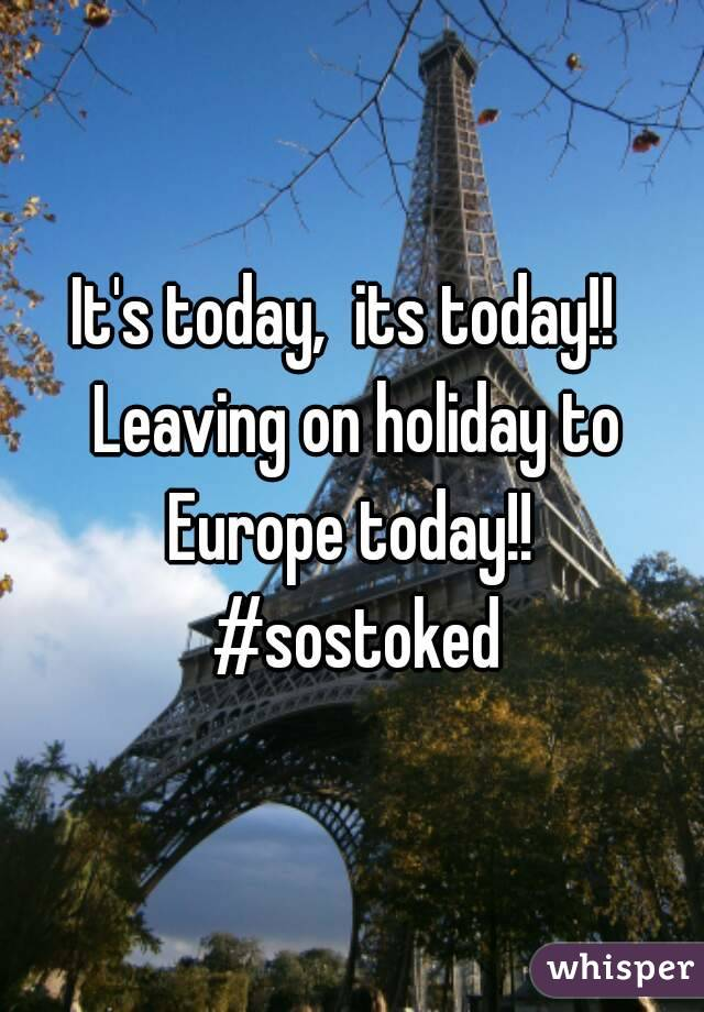 It's today,  its today!!  Leaving on holiday to Europe today!!  #sostoked
