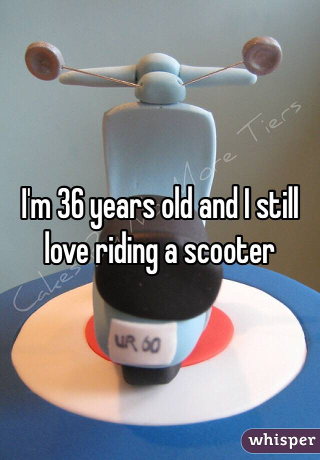 I'm 36 years old and I still love riding a scooter