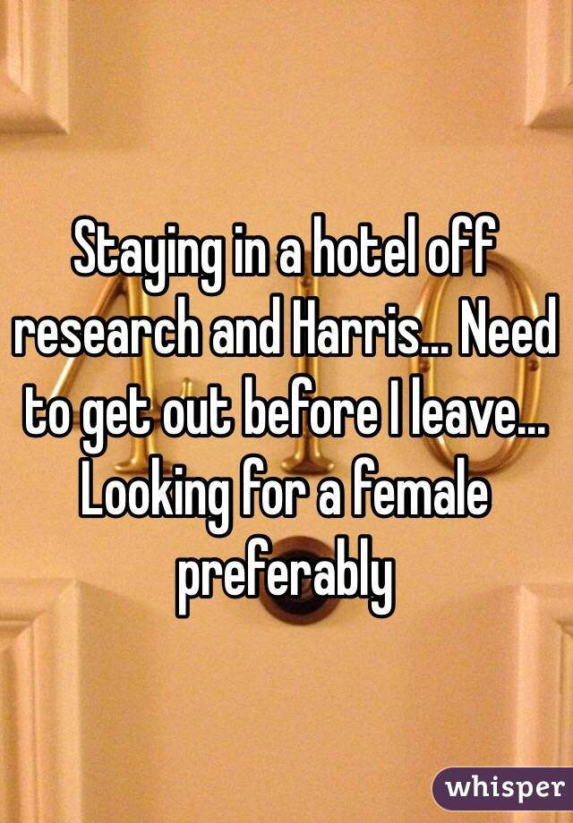Staying in a hotel off research and Harris... Need to get out before I leave... Looking for a female preferably