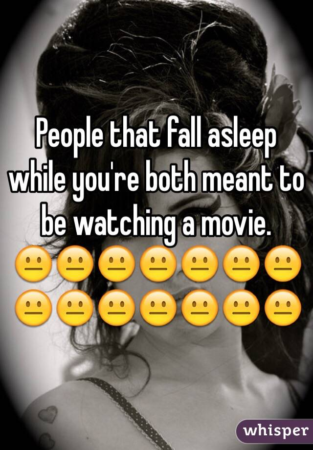 People that fall asleep while you're both meant to be watching a movie.  😐😐😐😐😐😐😐😐😐😐😐😐😐😐