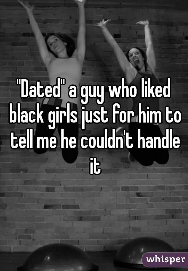 """""""Dated"""" a guy who liked black girls just for him to tell me he couldn't handle it"""