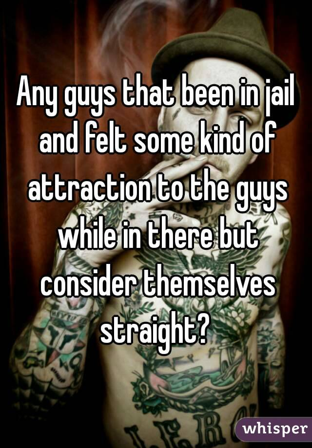 Any guys that been in jail and felt some kind of attraction to the guys while in there but consider themselves straight?