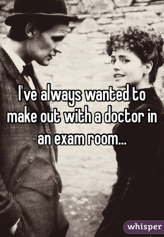 I've always wanted to make out with a doctor in an exam room...