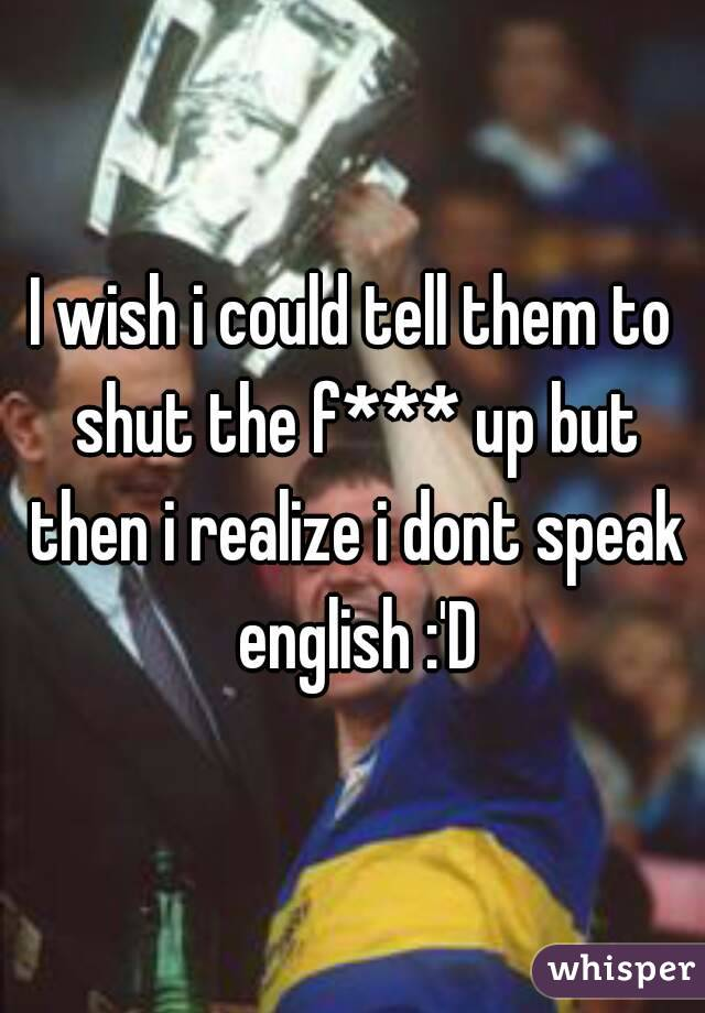 I wish i could tell them to shut the f*** up but then i realize i dont speak english :'D