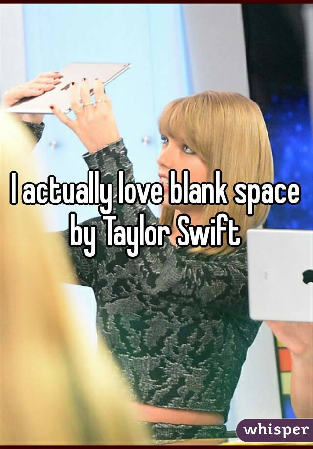 I actually love blank space by Taylor Swift