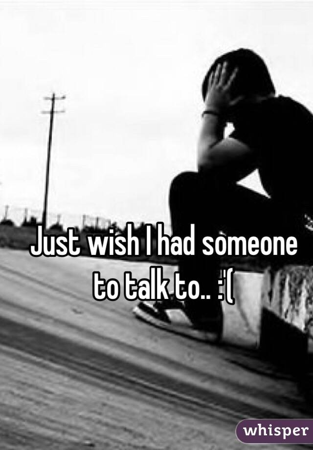 Just wish I had someone to talk to.. :'(