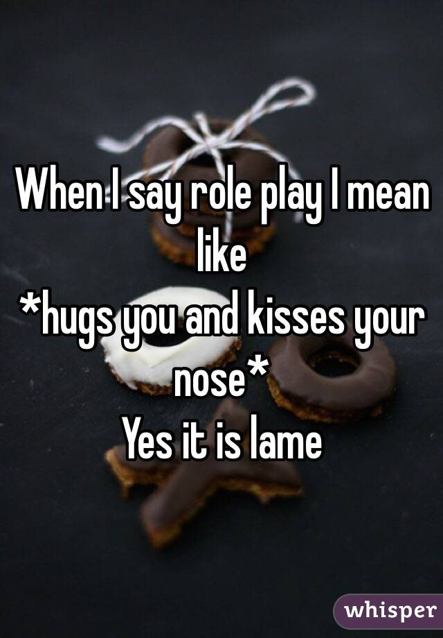 When I say role play I mean like *hugs you and kisses your nose*  Yes it is lame