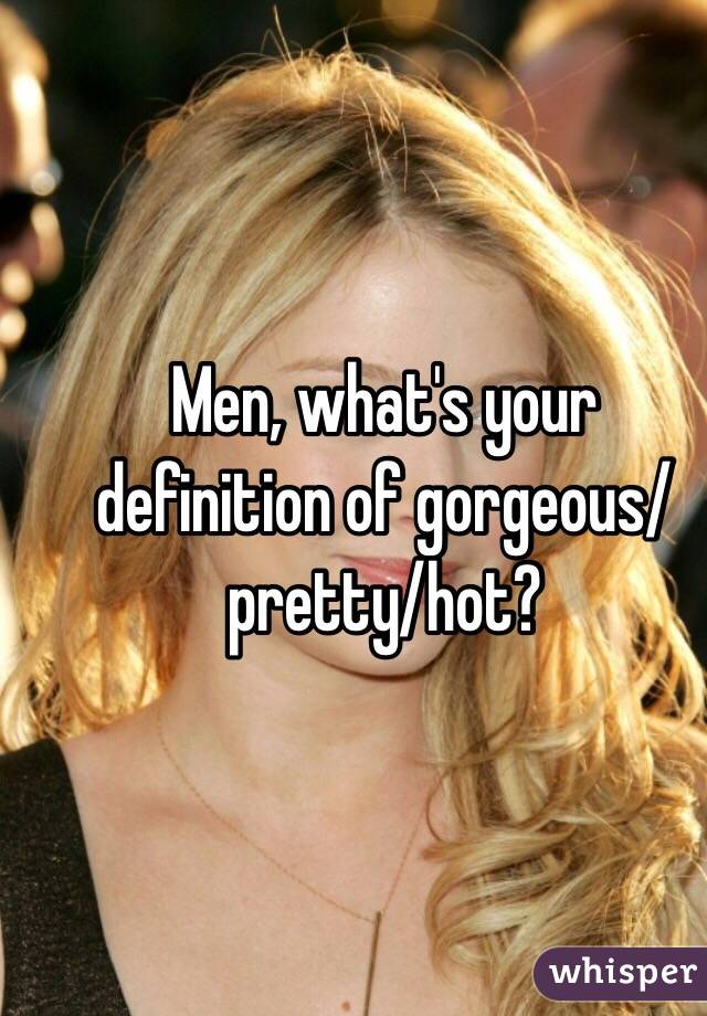 Men, what's your definition of gorgeous/pretty/hot?