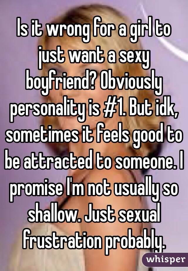 Is it wrong for a girl to just want a sexy boyfriend? Obviously personality is #1. But idk, sometimes it feels good to be attracted to someone. I promise I'm not usually so shallow. Just sexual frustration probably.