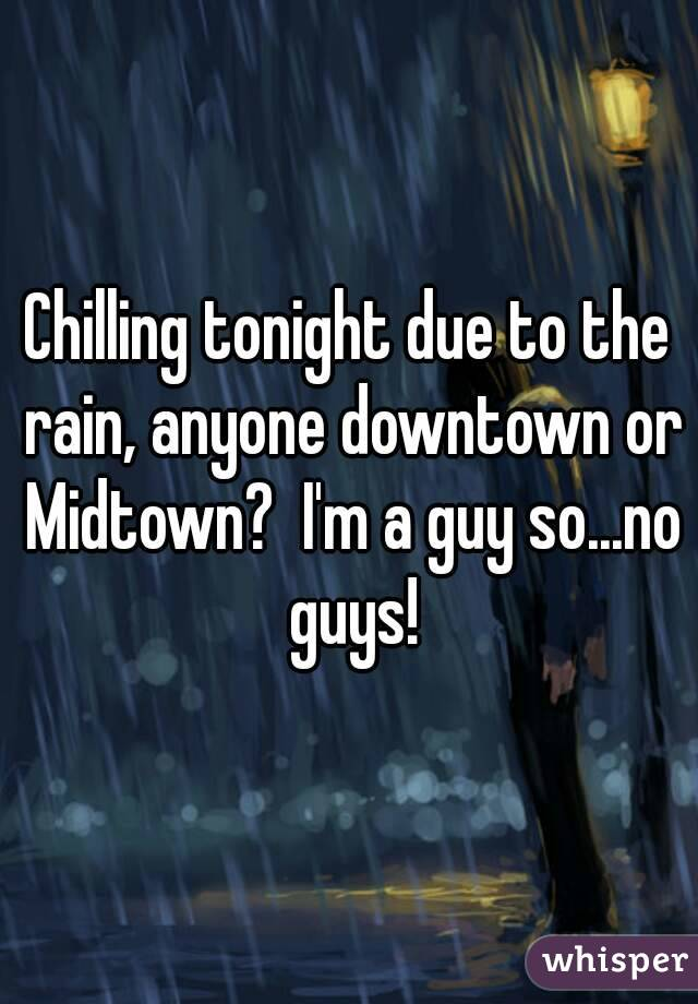 Chilling tonight due to the rain, anyone downtown or Midtown?  I'm a guy so...no guys!