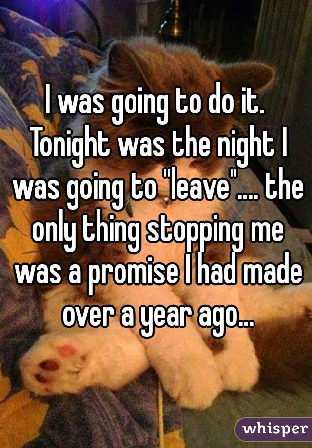 """I was going to do it. Tonight was the night I was going to """"leave"""".... the only thing stopping me was a promise I had made over a year ago..."""