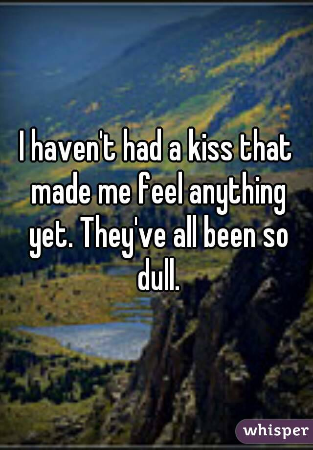 I haven't had a kiss that made me feel anything yet. They've all been so dull.