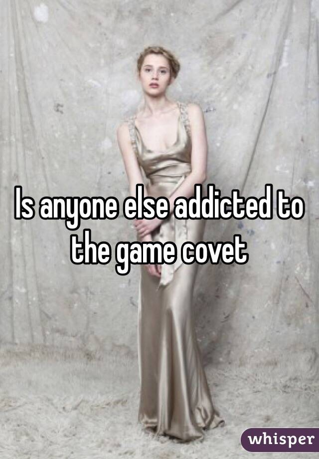 Is anyone else addicted to the game covet