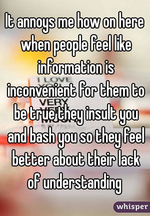 It annoys me how on here when people feel like information is inconvenient for them to be true they insult you and bash you so they feel better about their lack of understanding