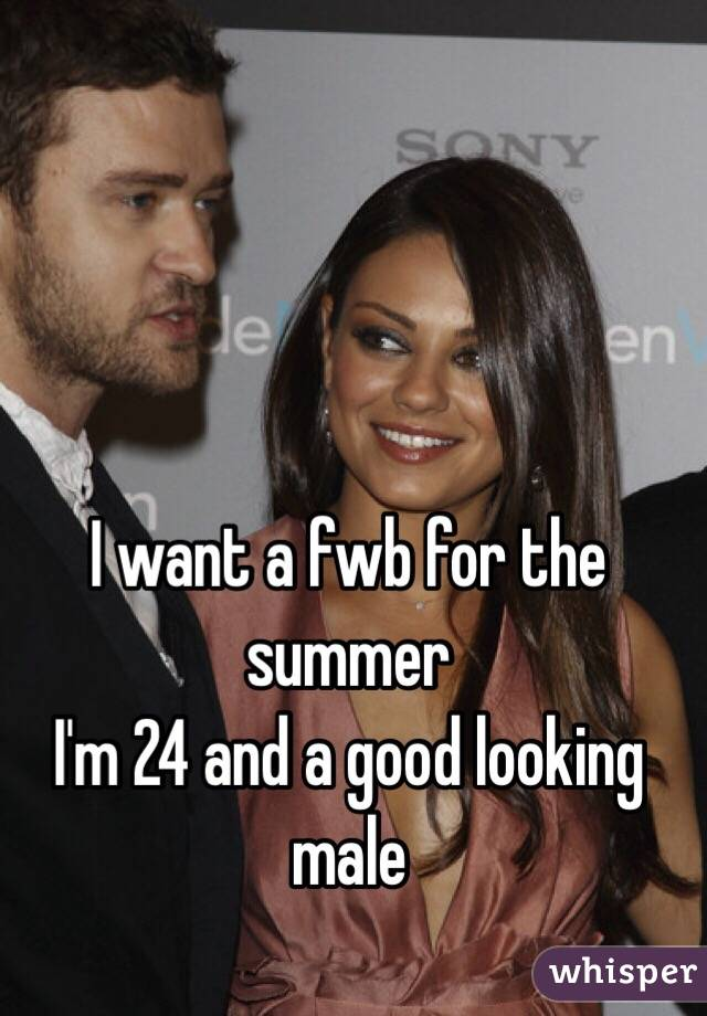 I want a fwb for the summer  I'm 24 and a good looking male