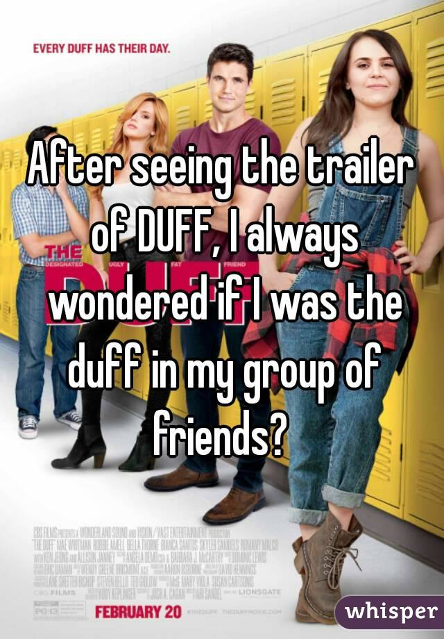 After seeing the trailer of DUFF, I always wondered if I was the duff in my group of friends?