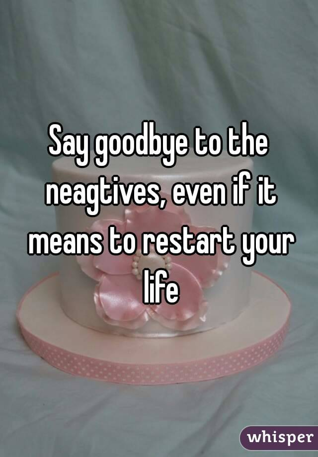 Say goodbye to the neagtives, even if it means to restart your life