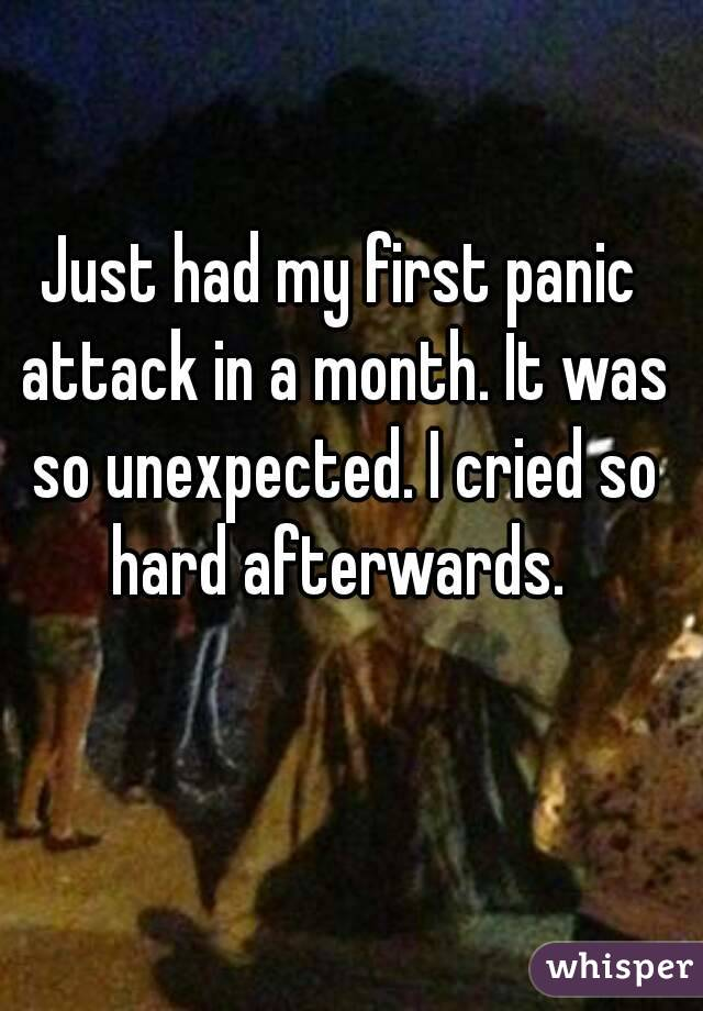 Just had my first panic attack in a month. It was so unexpected. I cried so hard afterwards.