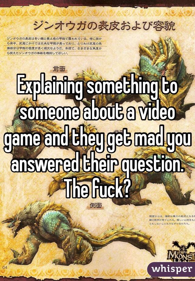 Explaining something to someone about a video game and they get mad you answered their question. The fuck?
